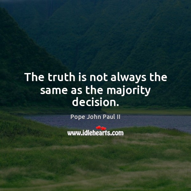 The truth is not always the same as the majority decision. Pope John Paul II Picture Quote