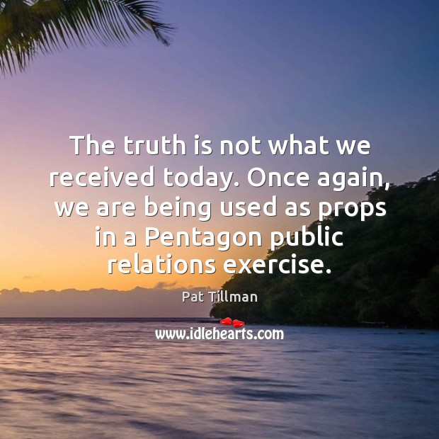 The truth is not what we received today. Once again, we are Pat Tillman Picture Quote