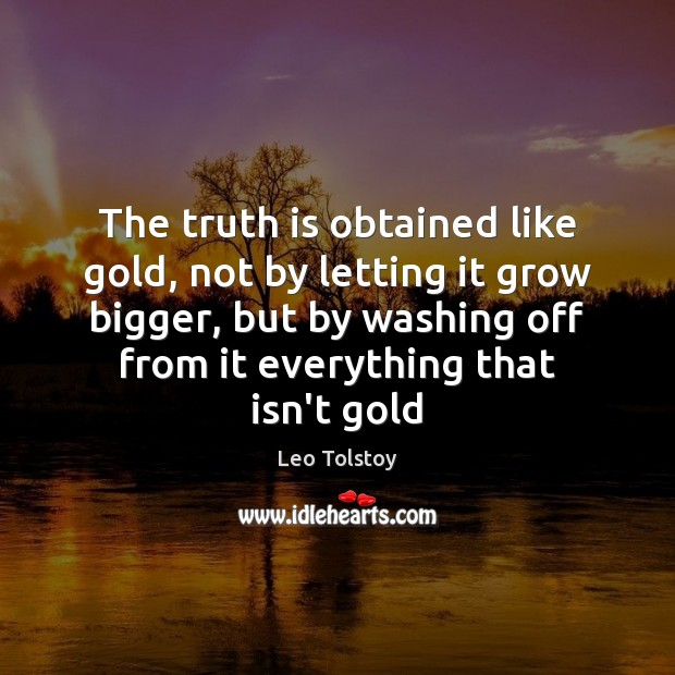 The truth is obtained like gold, not by letting it grow bigger, Leo Tolstoy Picture Quote