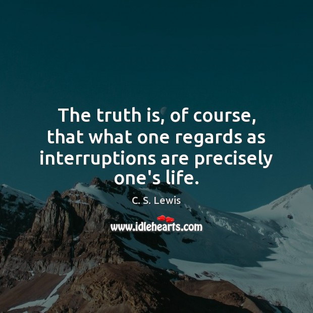 The truth is, of course, that what one regards as interruptions are precisely one's life. C. S. Lewis Picture Quote