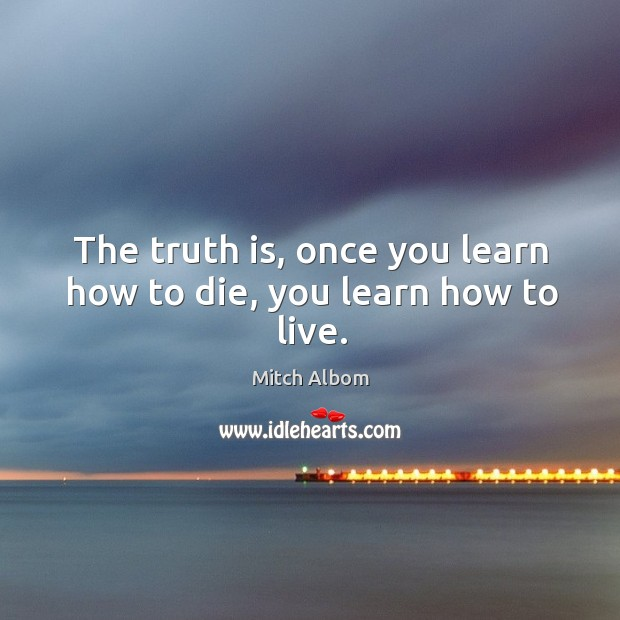 The truth is, once you learn how to die, you learn how to live. Mitch Albom Picture Quote