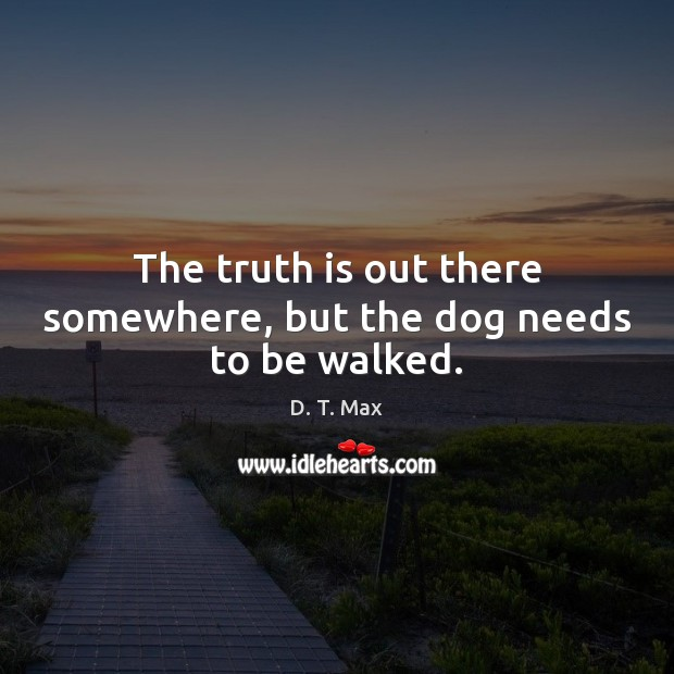 The truth is out there somewhere, but the dog needs to be walked. Image