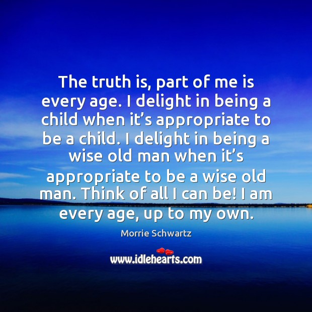 The truth is, part of me is every age. I delight in Morrie Schwartz Picture Quote