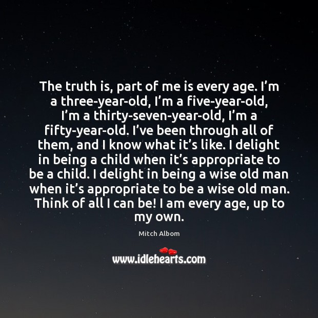 The truth is, part of me is every age. I'm a Mitch Albom Picture Quote