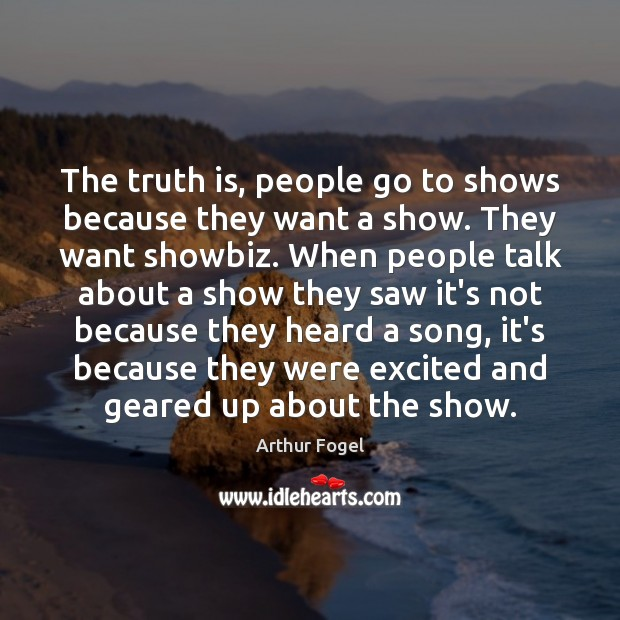 Image, The truth is, people go to shows because they want a show.