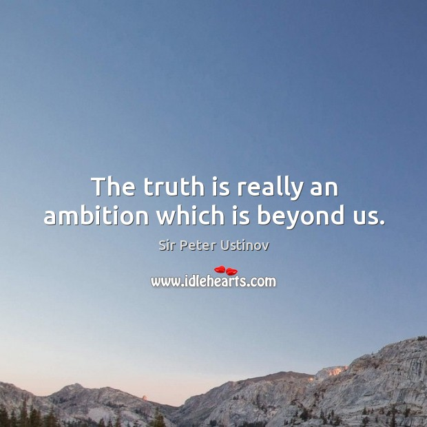 The truth is really an ambition which is beyond us. Sir Peter Ustinov Picture Quote