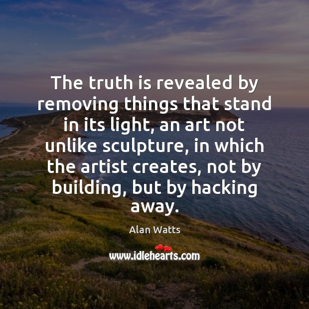 The truth is revealed by removing things that stand in its light, Alan Watts Picture Quote