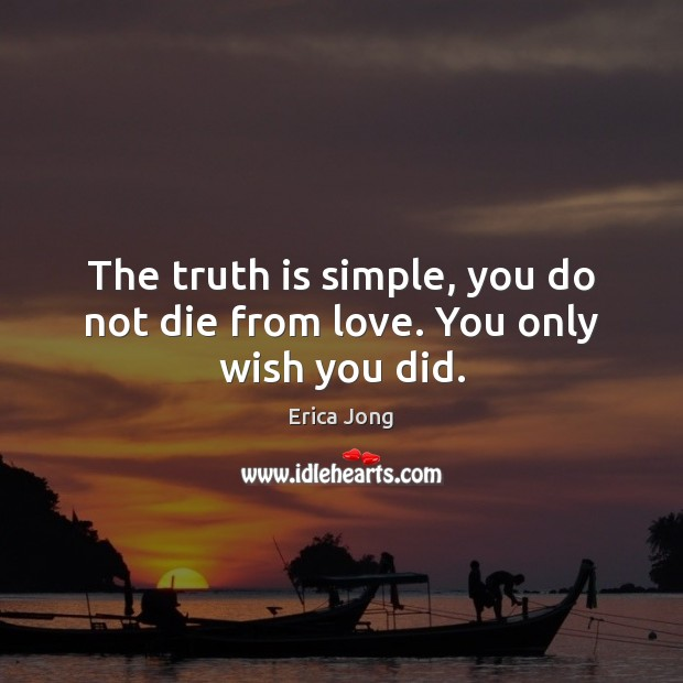 The truth is simple, you do not die from love. You only wish you did. Erica Jong Picture Quote
