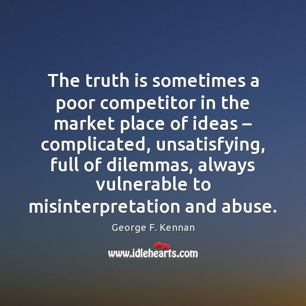 The truth is sometimes a poor competitor in the market place of George F. Kennan Picture Quote