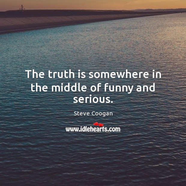 The truth is somewhere in the middle of funny and serious. Steve Coogan Picture Quote