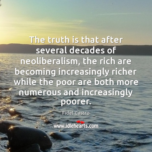 The truth is that after several decades of neoliberalism, the rich are Fidel Castro Picture Quote