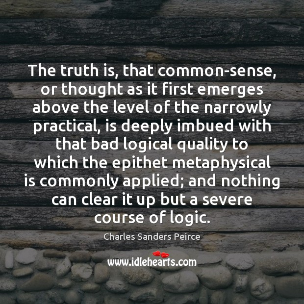 The truth is, that common-sense, or thought as it first emerges above Charles Sanders Peirce Picture Quote