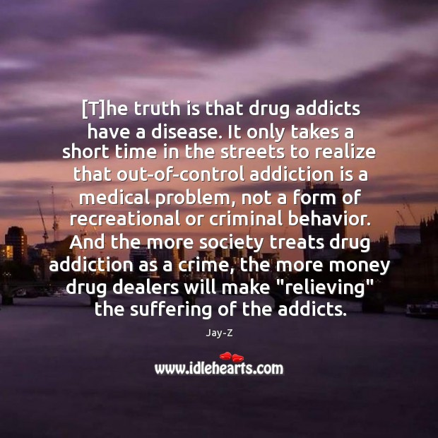 [T]he truth is that drug addicts have a disease. It only Addiction Quotes Image