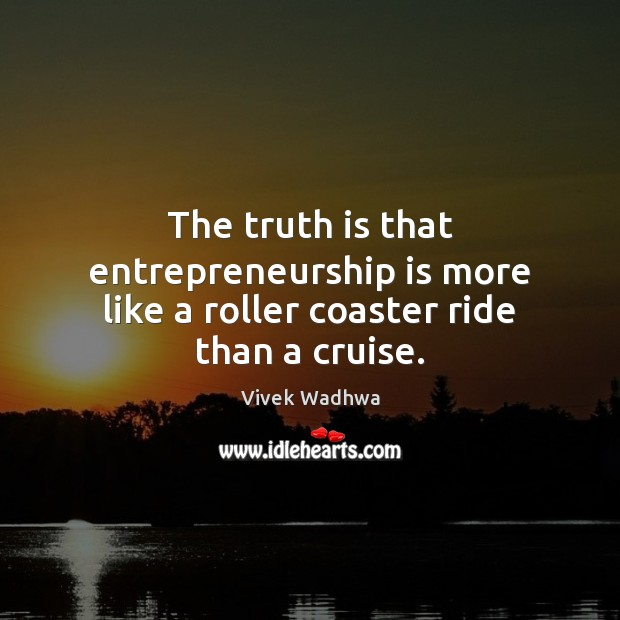 The truth is that entrepreneurship is more like a roller coaster ride than a cruise. Vivek Wadhwa Picture Quote