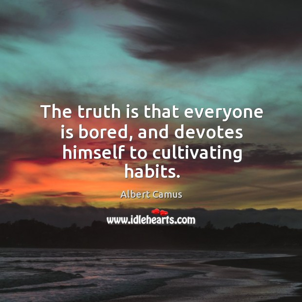 Image, The truth is that everyone is bored, and devotes himself to cultivating habits.
