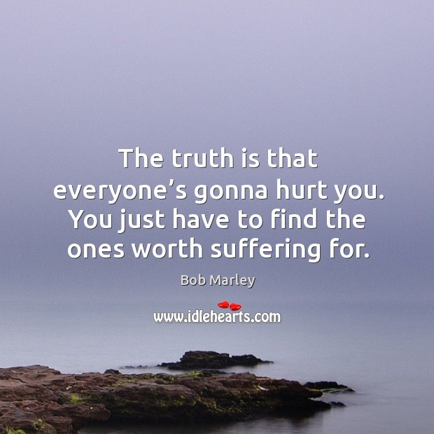The truth is that everyone's gonna hurt you. You just have to find the ones worth suffering for. Image