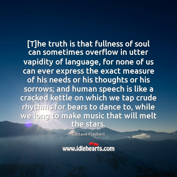 [T]he truth is that fullness of soul can sometimes overflow in Truth Quotes Image