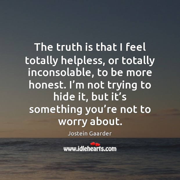 The truth is that I feel totally helpless, or totally inconsolable, to Image