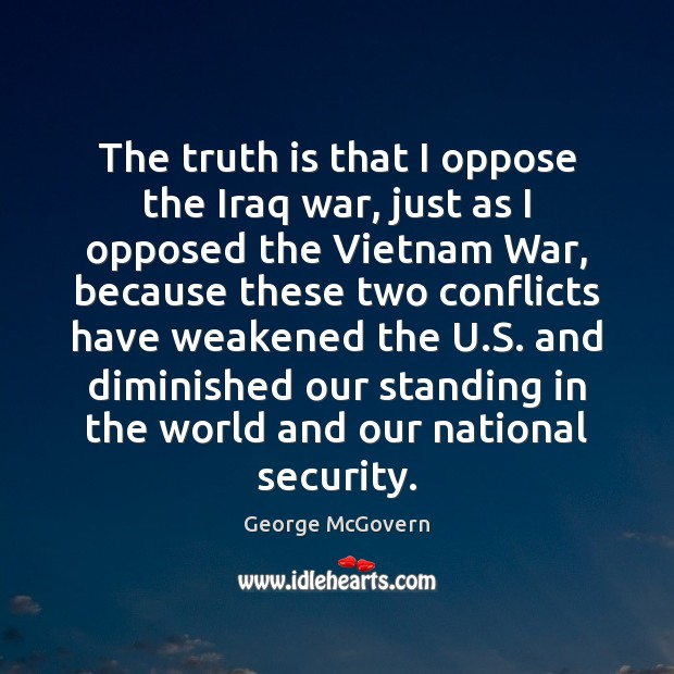 The truth is that I oppose the Iraq war, just as I George McGovern Picture Quote