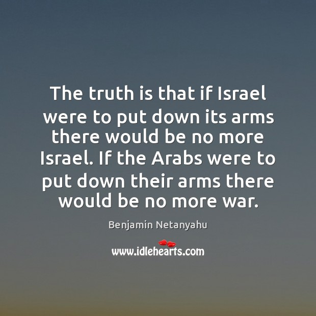 The truth is that if Israel were to put down its arms Image