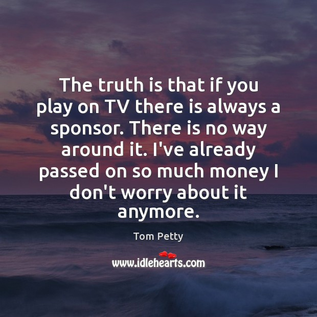 The truth is that if you play on TV there is always Tom Petty Picture Quote