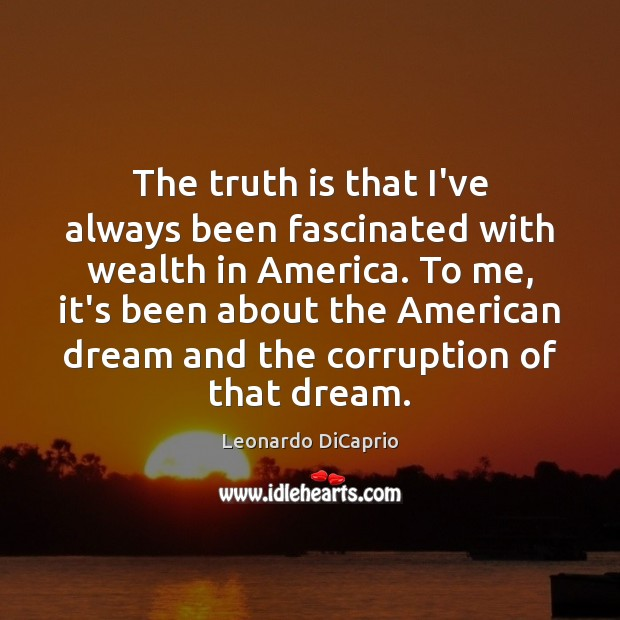 The truth is that I've always been fascinated with wealth in America. Leonardo DiCaprio Picture Quote