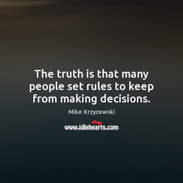 The truth is that many people set rules to keep from making decisions. Mike Krzyzewski Picture Quote