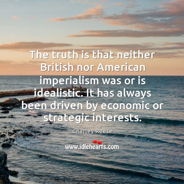 The truth is that neither british nor american imperialism was or is idealistic. Charley Reese Picture Quote