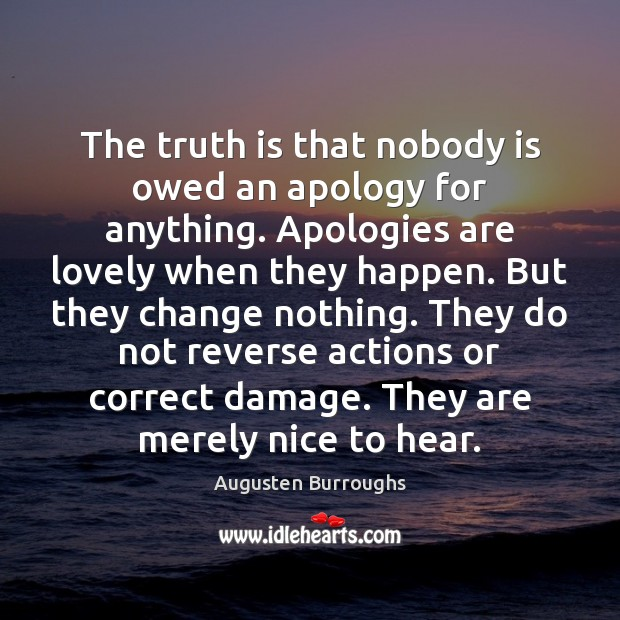 The truth is that nobody is owed an apology for anything. Apologies Augusten Burroughs Picture Quote