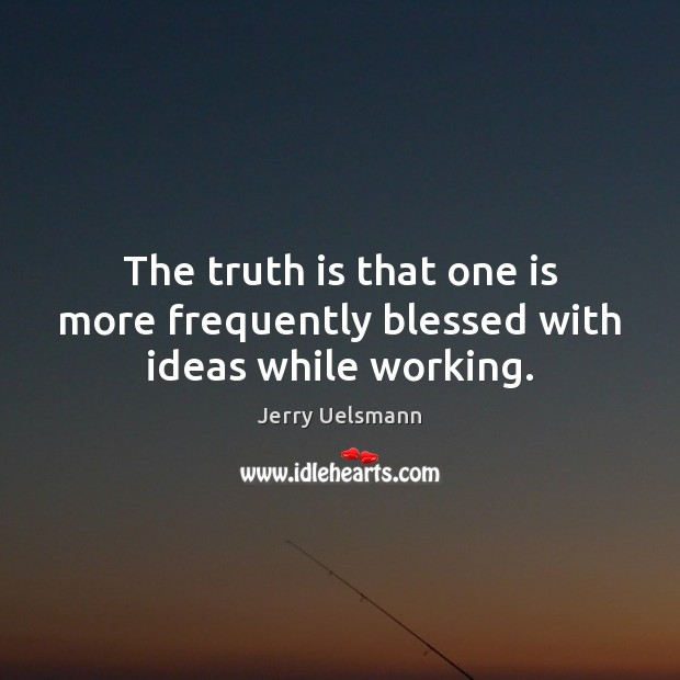 The truth is that one is more frequently blessed with ideas while working. Image