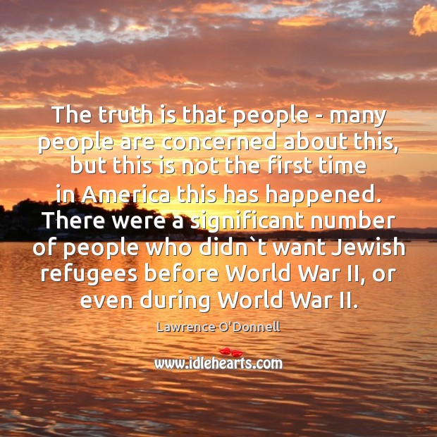 The truth is that people – many people are concerned about this, Lawrence O'Donnell Picture Quote