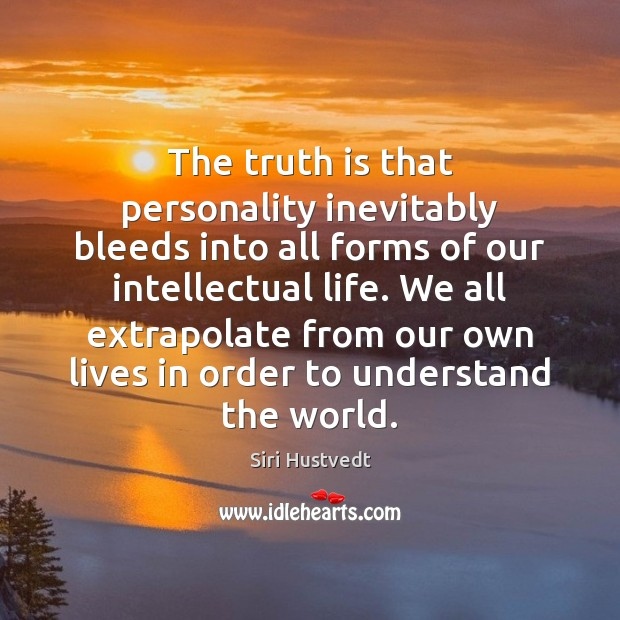 The truth is that personality inevitably bleeds into all forms of our Siri Hustvedt Picture Quote