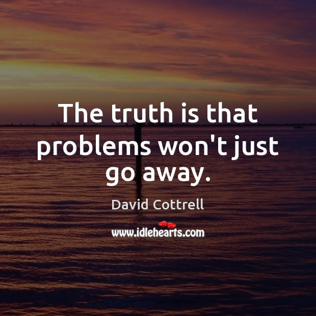 The truth is that problems won't just go away. David Cottrell Picture Quote