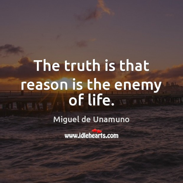 Image, The truth is that reason is the enemy of life.