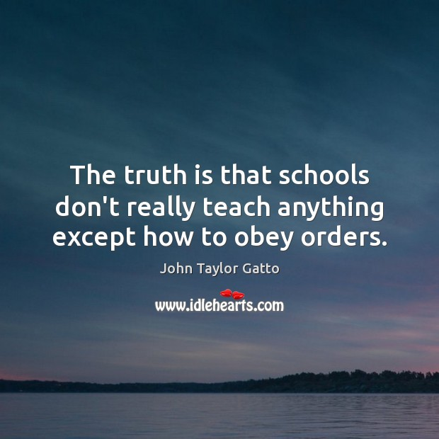 The truth is that schools don't really teach anything except how to obey orders. John Taylor Gatto Picture Quote