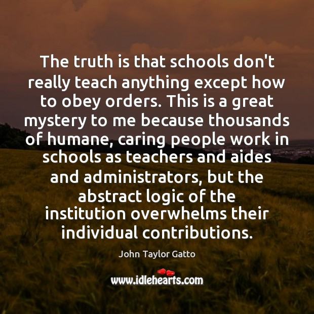 The truth is that schools don't really teach anything except how to John Taylor Gatto Picture Quote