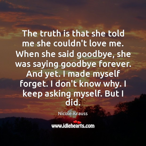 The truth is that she told me she couldn't love me. When Nicole Krauss Picture Quote