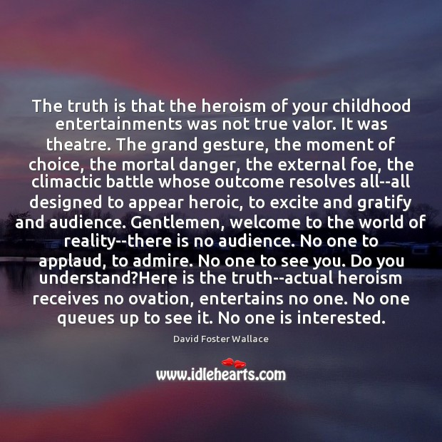 Image, The truth is that the heroism of your childhood entertainments was not