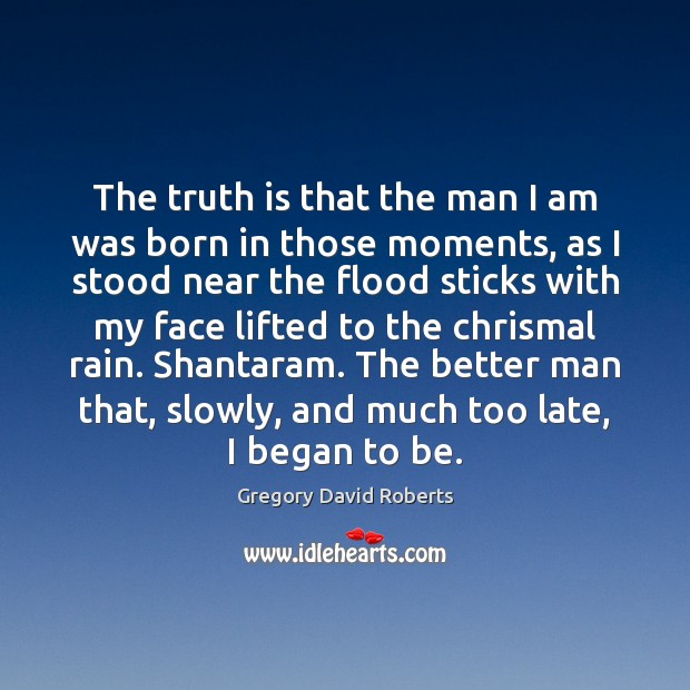 The truth is that the man I am was born in those Gregory David Roberts Picture Quote