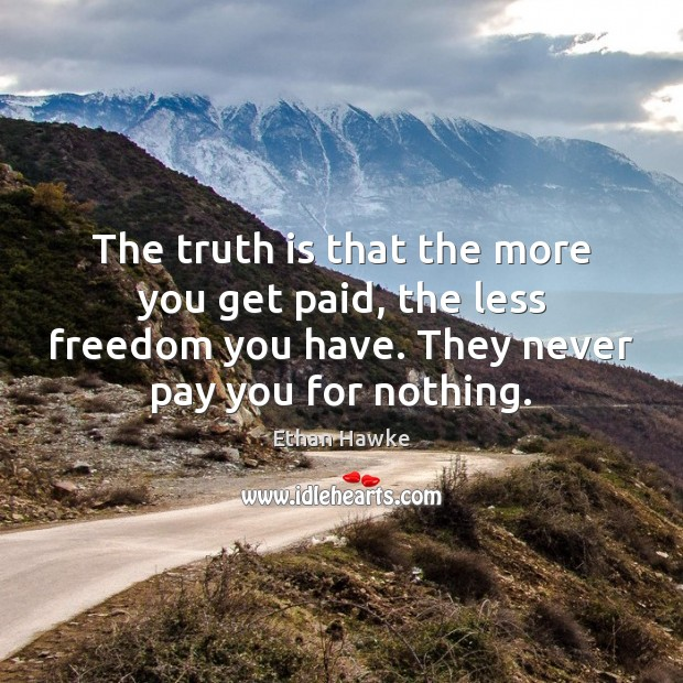 The truth is that the more you get paid, the less freedom Ethan Hawke Picture Quote