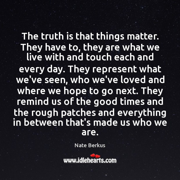 The truth is that things matter. They have to, they are what Nate Berkus Picture Quote