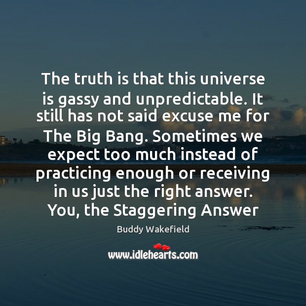 The truth is that this universe is gassy and unpredictable. It still Buddy Wakefield Picture Quote