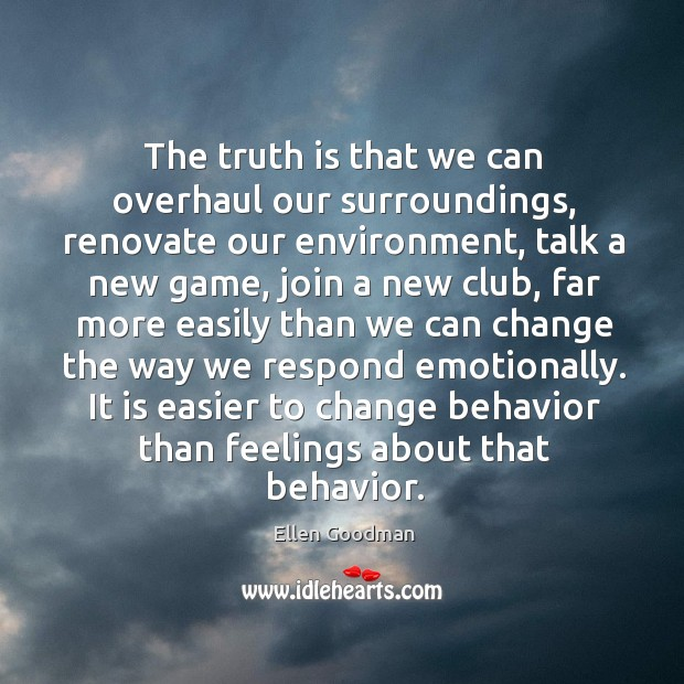 The truth is that we can overhaul our surroundings, renovate our environment, Ellen Goodman Picture Quote