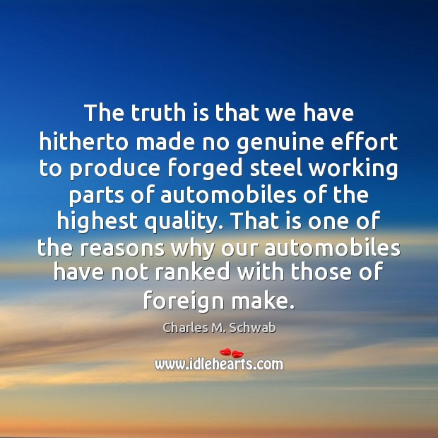 The truth is that we have hitherto made no genuine effort to Charles M. Schwab Picture Quote
