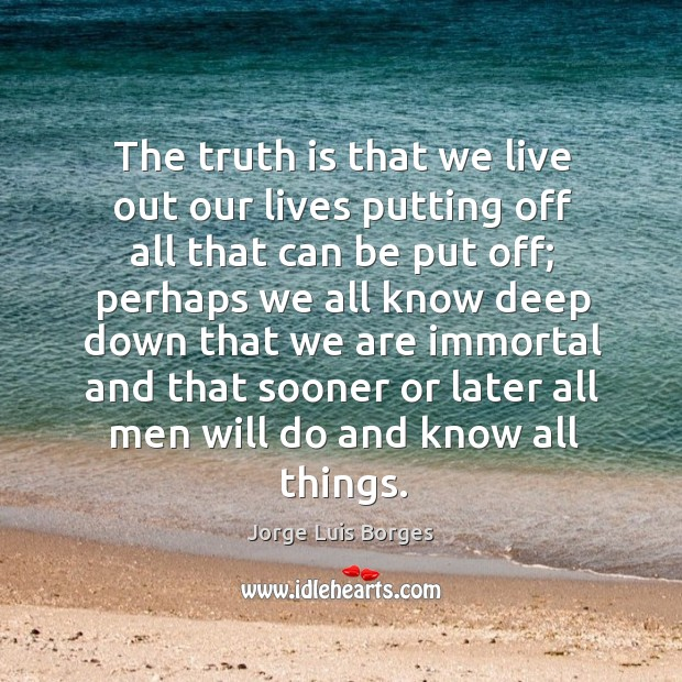 The truth is that we live out our lives putting off all that can be put off; Image