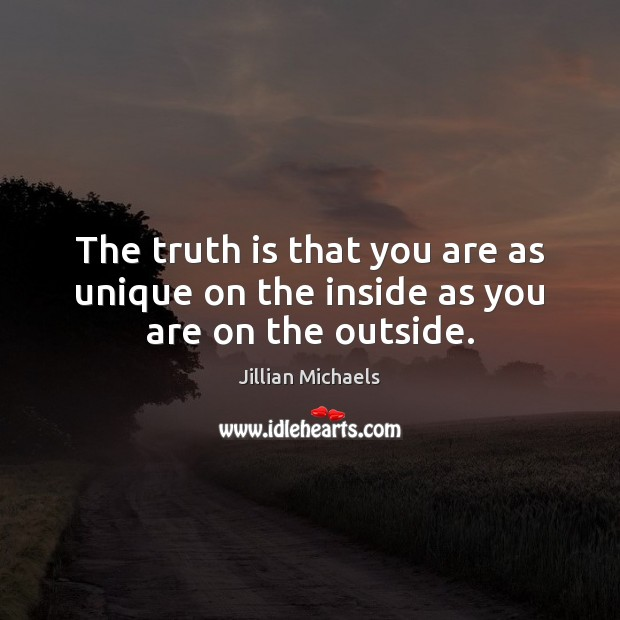 The truth is that you are as unique on the inside as you are on the outside. Jillian Michaels Picture Quote