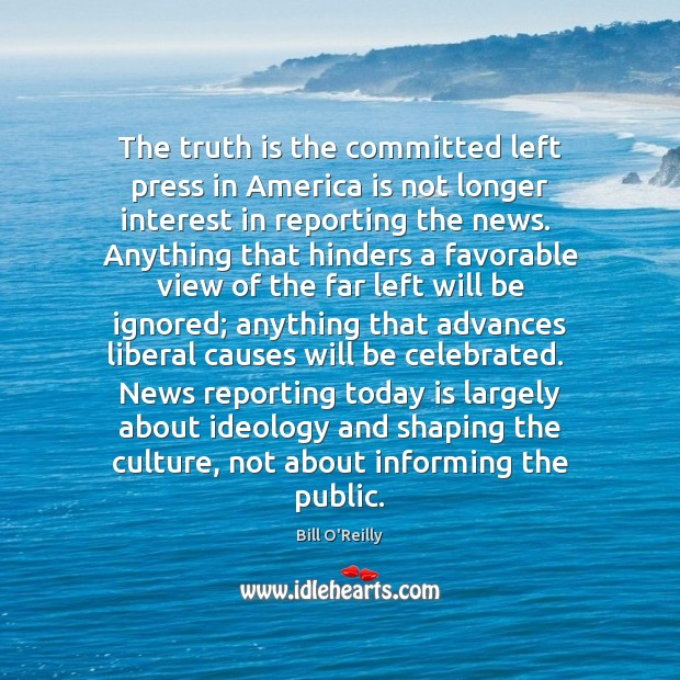 The truth is the committed left press in America is not longer Bill O'Reilly Picture Quote