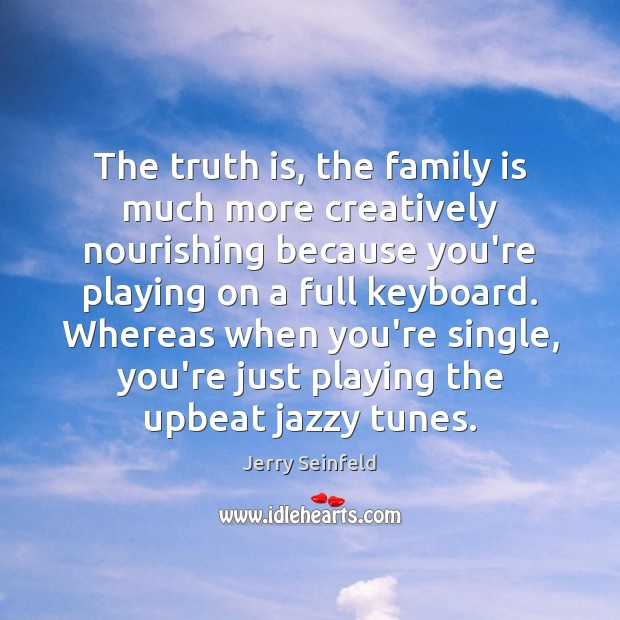 The truth is, the family is much more creatively nourishing because you're Jerry Seinfeld Picture Quote