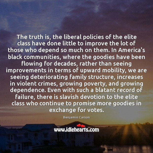 The truth is, the liberal policies of the elite class have done Benjamin Carson Picture Quote