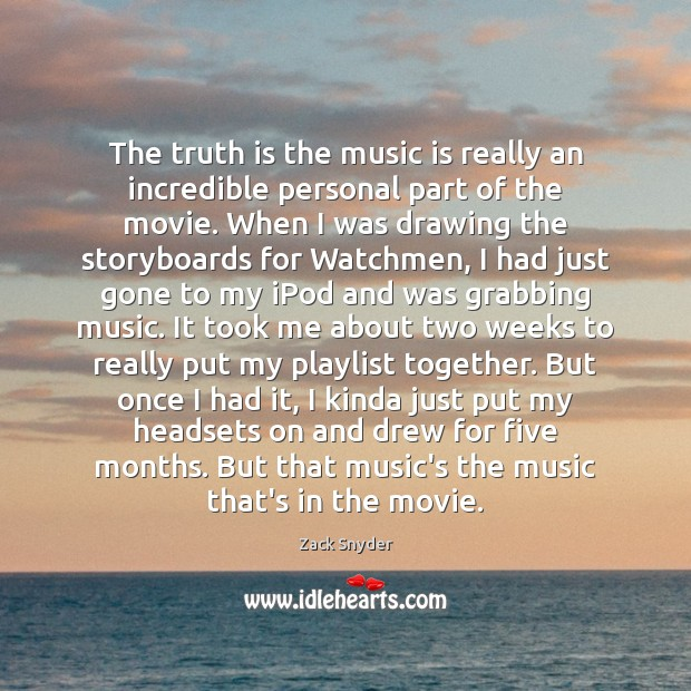 The truth is the music is really an incredible personal part of Zack Snyder Picture Quote